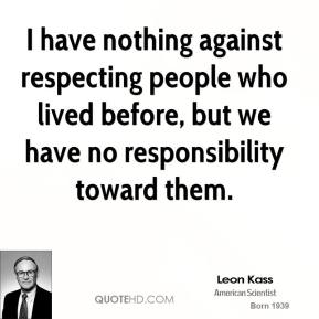 Leon Kass - I have nothing against respecting people who lived before, but we have no responsibility toward them.
