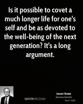Leon Kass - Is it possible to covet a much longer life for one's self and be as devoted to the well-being of the next generation? It's a long argument.