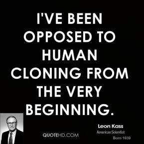 Leon Kass - I've been opposed to human cloning from the very beginning.