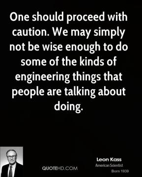 Leon Kass - One should proceed with caution. We may simply not be wise enough to do some of the kinds of engineering things that people are talking about doing.