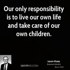 Our only responsibility is to live our own life and take care of our own children.