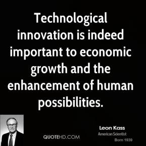 Leon Kass - Technological innovation is indeed important to economic growth and the enhancement of human possibilities.