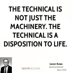 Leon Kass - The technical is not just the machinery. The technical is a disposition to life.