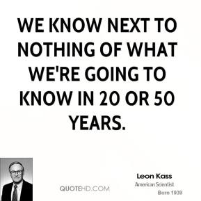 We know next to nothing of what we're going to know in 20 or 50 years.