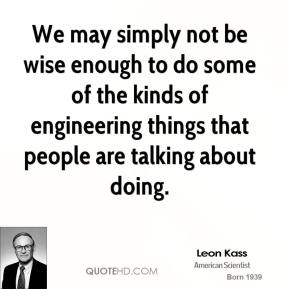 We may simply not be wise enough to do some of the kinds of engineering things that people are talking about doing.