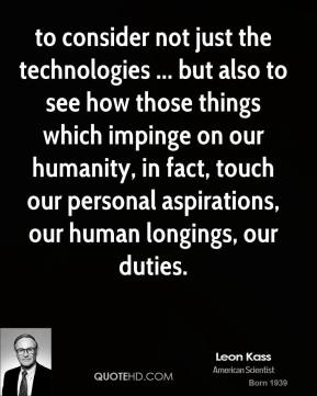 Leon Kass  - to consider not just the technologies ... but also to see how those things which impinge on our humanity, in fact, touch our personal aspirations, our human longings, our duties.