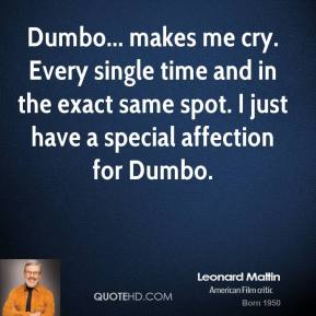 Leonard Maltin - Dumbo... makes me cry. Every single time and in the exact same spot. I just have a special affection for Dumbo.