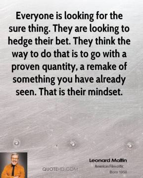 Leonard Maltin - Everyone is looking for the sure thing. They are looking to hedge their bet. They think the way to do that is to go with a proven quantity, a remake of something you have already seen. That is their mindset.