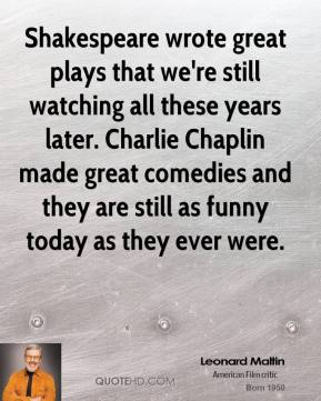 Shakespeare wrote great plays that we're still watching all these years later. Charlie Chaplin made great comedies and they are still as funny today as they ever were.
