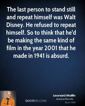 Leonard Maltin - The last person to stand still and repeat himself was Walt Disney. He refused to repeat himself. So to think that he'd be making the same kind of film in the year 2001 that he made in 1941 is absurd.