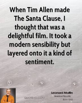 Leonard Maltin - When Tim Allen made The Santa Clause, I thought that was a delightful film. It took a modern sensibility but layered onto it a kind of sentiment.