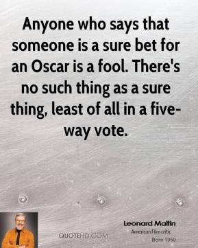 Leonard Maltin  - Anyone who says that someone is a sure bet for an Oscar is a fool. There's no such thing as a sure thing, least of all in a five-way vote.
