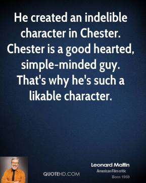 Leonard Maltin  - He created an indelible character in Chester. Chester is a good hearted, simple-minded guy. That's why he's such a likable character.