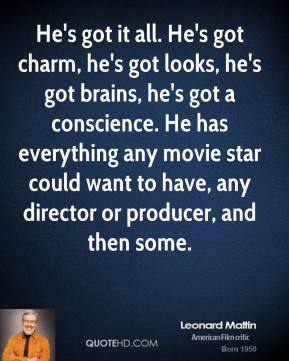 He's got it all. He's got charm, he's got looks, he's got brains, he's got a conscience. He has everything any movie star could want to have, any director or producer, and then some.