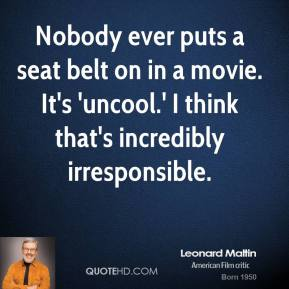 Leonard Maltin  - Nobody ever puts a seat belt on in a movie. It's 'uncool.' I think that's incredibly irresponsible.