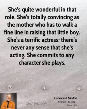 She's quite wonderful in that role. She's totally convincing as the mother who has to walk a fine line in raising that little boy. She's a terrific actress; there's never any sense that she's acting. She commits to any character she plays.