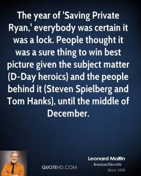 The year of 'Saving Private Ryan,' everybody was certain it was a lock. People thought it was a sure thing to win best picture given the subject matter (D-Day heroics) and the people behind it (Steven Spielberg and Tom Hanks), until the middle of December.