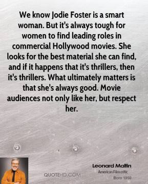 We know Jodie Foster is a smart woman. But it's always tough for women to find leading roles in commercial Hollywood movies. She looks for the best material she can find, and if it happens that it's thrillers, then it's thrillers. What ultimately matters is that she's always good. Movie audiences not only like her, but respect her.