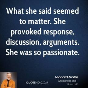 Leonard Maltin  - What she said seemed to matter. She provoked response, discussion, arguments. She was so passionate.