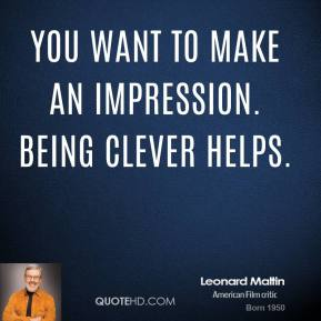You want to make an impression. Being clever helps.
