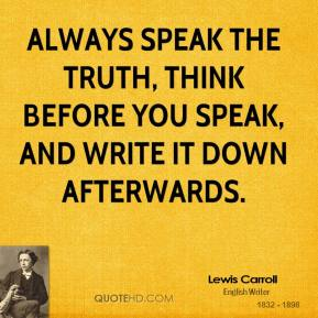 Lewis Carroll - Always speak the truth, think before you speak, and write it down afterwards.