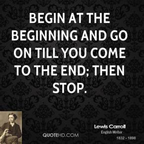 Lewis Carroll - Begin at the beginning and go on till you come to the end; then stop.