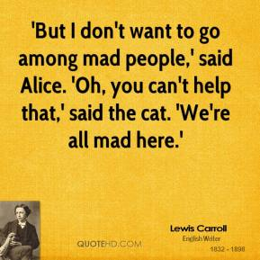 'But I don't want to go among mad people,' said Alice. 'Oh, you can't help that,' said the cat. 'We're all mad here.'