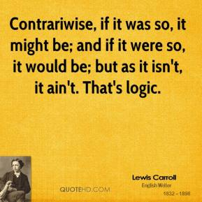 Contrariwise, if it was so, it might be; and if it were so, it would be; but as it isn't, it ain't. That's logic.