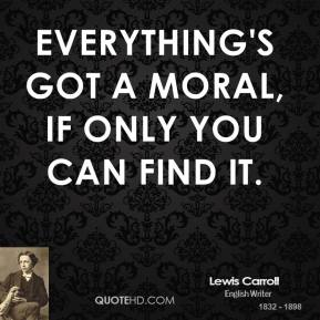 Everything's got a moral, if only you can find it.
