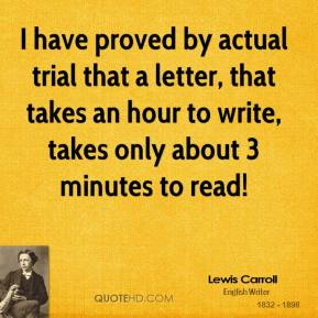I have proved by actual trial that a letter, that takes an hour to write, takes only about 3 minutes to read!