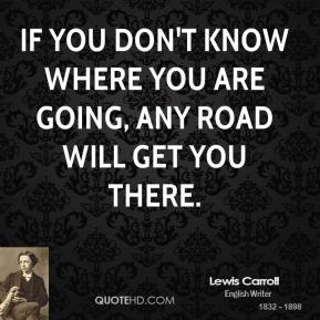 Lewis Carroll - If you don't know where you are going, any road will get you there.