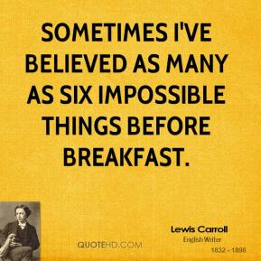 Lewis Carroll - Sometimes I've believed as many as six impossible things before breakfast.
