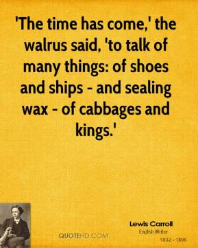 Lewis Carroll - 'The time has come,' the walrus said, 'to talk of many things: of shoes and ships - and sealing wax - of cabbages and kings.'