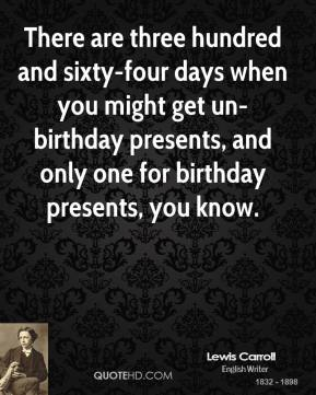 Lewis Carroll - There are three hundred and sixty-four days when you might get un-birthday presents, and only one for birthday presents, you know.
