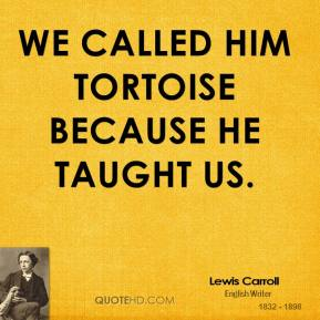 We called him Tortoise because he taught us.