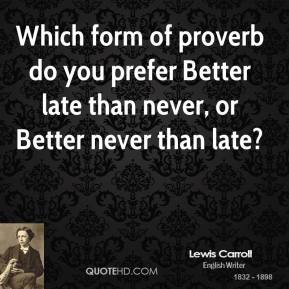Which form of proverb do you prefer Better late than never, or Better never than late?