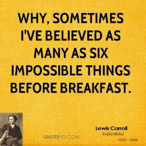 Why, sometimes I've believed as many as six impossible things before breakfast.