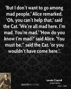 "'But I don't want to go among mad people,' Alice remarked. 'Oh, you can't help that,' said the Cat. 'We're all mad here. I'm mad. You're mad.' 'How do you know I'm mad?' said Alice. 'You must be,"" said the Cat. 'or you wouldn't have come here.'."