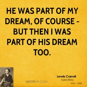 He was part of my dream, of course - but then I was part of his dream too.