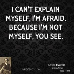 Lewis Carroll  - I can't explain myself, I'm afraid, because I'm not myself, you see.