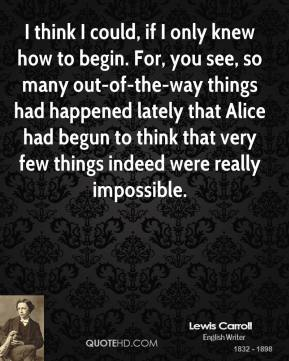 I think I could, if I only knew how to begin. For, you see, so many out-of-the-way things had happened lately that Alice had begun to think that very few things indeed were really impossible.