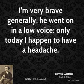 I'm very brave generally, he went on in a low voice: only today I happen to have a headache.