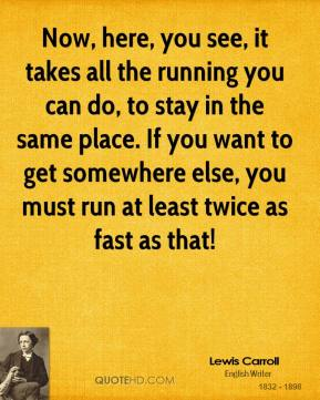 Lewis Carroll  - Now, here, you see, it takes all the running you can do, to stay in the same place. If you want to get somewhere else, you must run at least twice as fast as that!