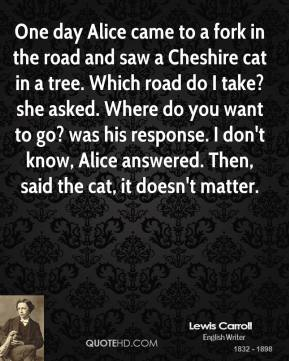 Lewis Carroll  - One day Alice came to a fork in the road and saw a Cheshire cat in a tree. Which road do I take? she asked. Where do you want to go? was his response. I don't know, Alice answered. Then, said the cat, it doesn't matter.
