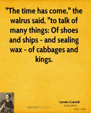 """""""The time has come,"""" the walrus said, """"to talk of many things: Of shoes and ships - and sealing wax - of cabbages and kings."""