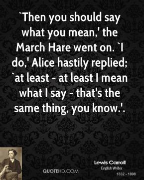 Lewis Carroll  - `Then you should say what you mean,' the March Hare went on. `I do,' Alice hastily replied; `at least - at least I mean what I say - that's the same thing, you know.'.