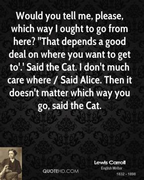 Would you tell me, please, which way I ought to go from here? ''That depends a good deal on where you want to get to'.' Said the Cat. I don't much care where / Said Alice. Then it doesn't matter which way you go, said the Cat.