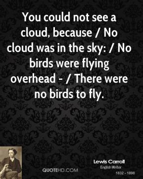 You could not see a cloud, because / No cloud was in the sky: / No birds were flying overhead - / There were no birds to fly.
