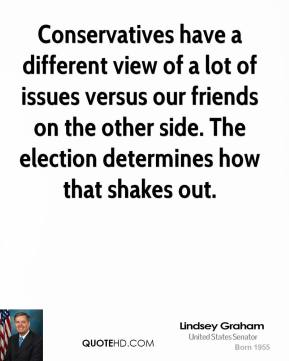 Lindsey Graham - Conservatives have a different view of a lot of issues versus our friends on the other side. The election determines how that shakes out.
