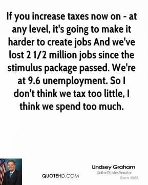 Lindsey Graham - If you increase taxes now on - at any level, it's going to make it harder to create jobs And we've lost 2 1/2 million jobs since the stimulus package passed. We're at 9.6 unemployment. So I don't think we tax too little, I think we spend too much.